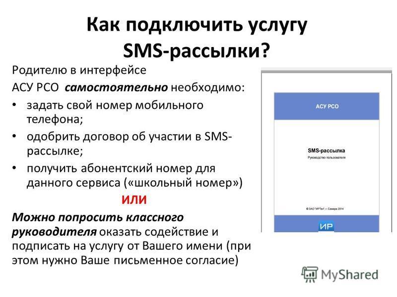 Как подключить услугу SMS-рассылки? Родителю в интерфейсе АСУ РСО самостоятельно необходимо: задать свой номер мобильного телефона; одобрить договор об участии в SMS- рассылке; получить абонентский номер для данного сервиса («школьный номер») ИЛИ Мож
