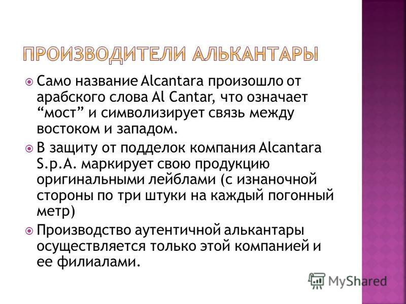 Само название Alcantara произошло от арабского слова Al Cantar, что означает мост и символизирует связь между востоком и западом. В защиту от подделок компания Alcantara S.p.A. маркирует свою продукцию оригинальными лейблами (с изнаночной стороны по