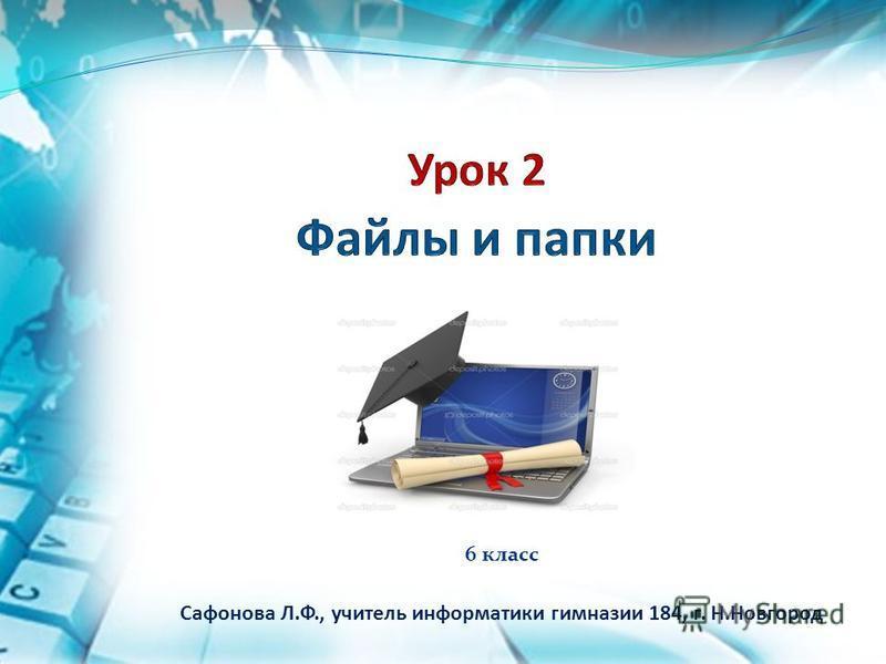 6 класс Сафонова Л.Ф., учитель информатики гимназии 184, г. Н.Новгород