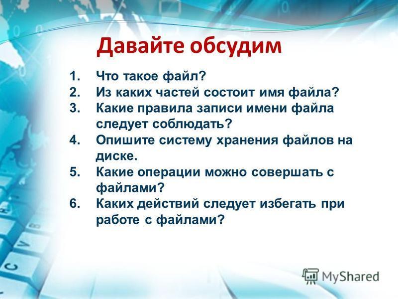Давайте обсудим 1. Что такое файл? 2. Из каких частей состоит имя файла? 3. Какие правила записи имени файла следует соблюдать? 4. Опишите систему хранения файлов на диске. 5. Какие операции можно совершать с файлами? 6. Каких действий следует избега