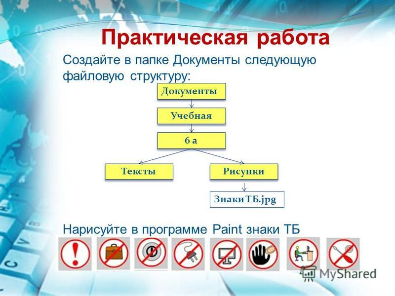 Практическая работа Документы Учебная 6 а Тексты Рисунки Знаки ТБ.jpg Создайте в папке Документы следующую файловую структуру: Нарисуйте в программе Paint знаки ТБ