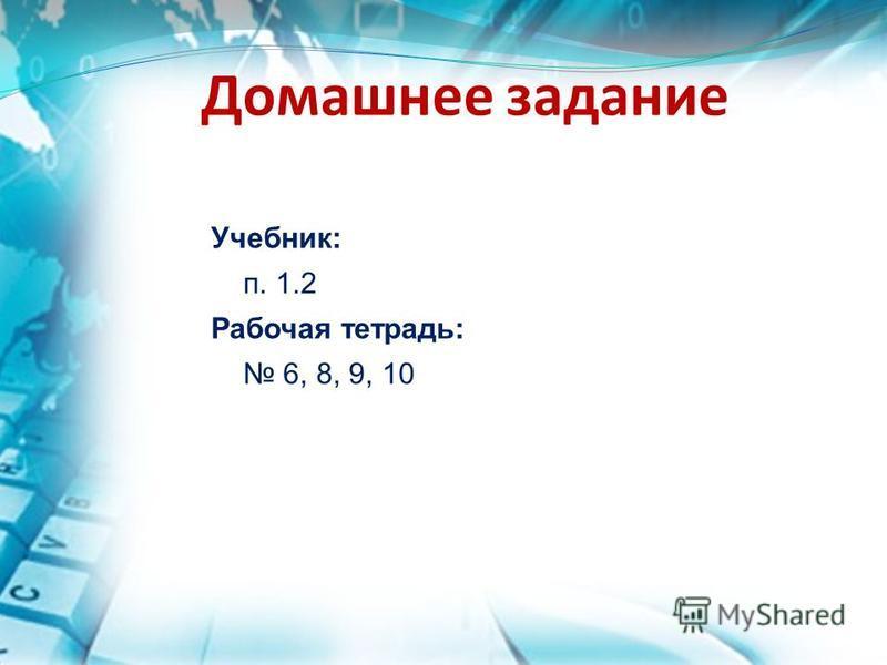 Домашнее задание Учебник: п. 1.2 Рабочая тетрадь: 6, 8, 9, 10