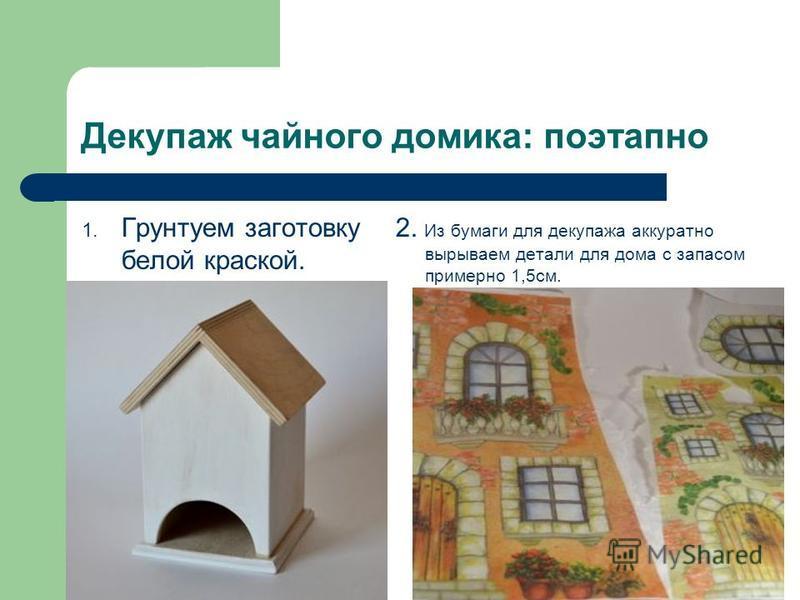 Декупаж чайного домика: поэтапно 1. Грунтуем заготовку белой краской. 2. Из бумаги для декупажа аккуратно вырываем детали для дома с запасом примерно 1,5 см.