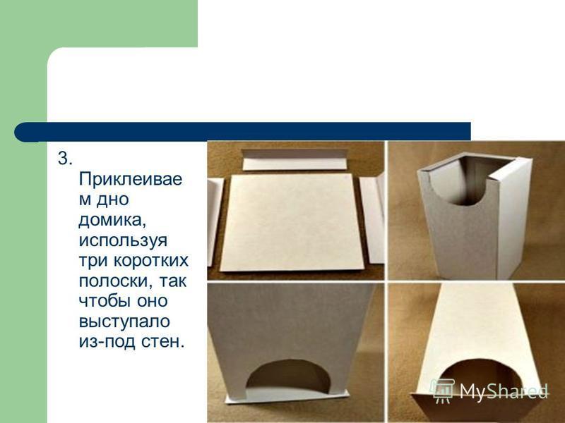 3. Приклеивае м дно домика, используя три коротких полоски, так чтобы оно выступало из-под стен.