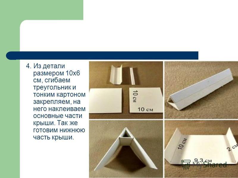 4. Из детали размером 10 х 6 см, сгибаем треугольник и тонким картоном закрепляем, на него наклеиваем основные части крыши. Так же готовим нижнюю часть крыши.