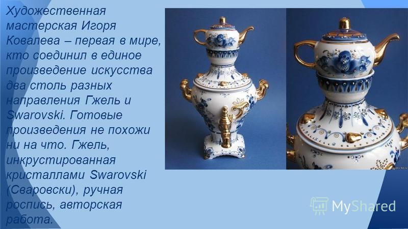 Художественная мастерская Игоря Ковалева – первая в мире, кто соединил в единое произведение искусства два столь разных направления Гжель и Swarovski. Готовые произведения не похожи ни на что. Гжель, инкрустированная кристаллами Swarovski (Сваровски)