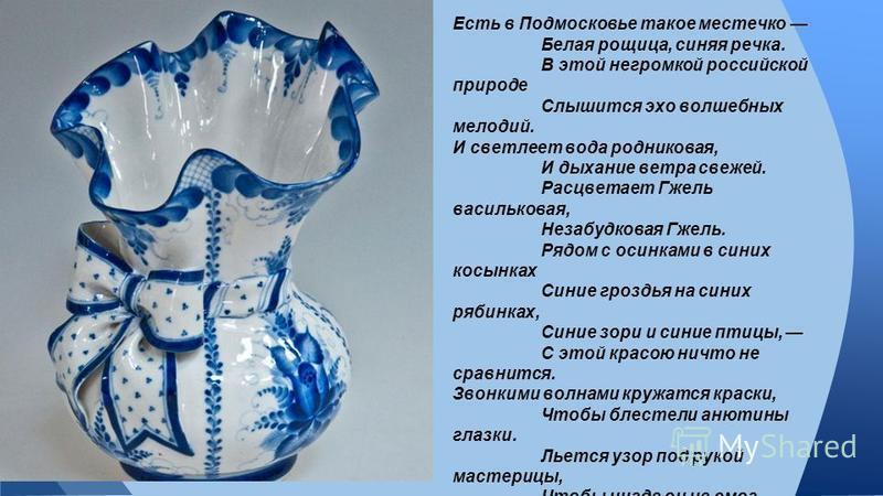 Есть в Подмосковье такое местечко Белая рощица, синяя речка. В этой негромкой российской природе Слышится эхо волшебных мелодий. И светлеет вода родниковая, И дыхание ветра свежей. Расцветает Гжель васильковая, Незабудковая Гжель. Рядом с осинками в