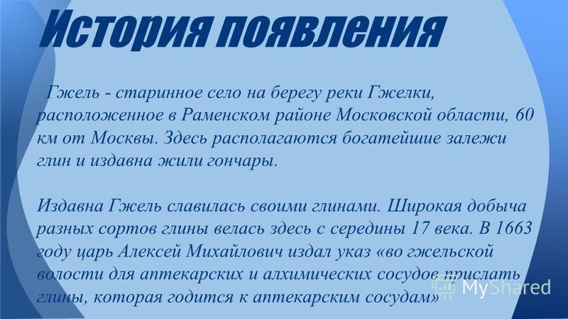 История появления Гжель - старинное село на берегу реки Гжелки, расположенное в Раменском районе Московской области, 60 км от Москвы. Здесь располагаются богатейшие залежи глин и издавна жили гончары. Издавна Гжель славилась своими глинами. Широкая д
