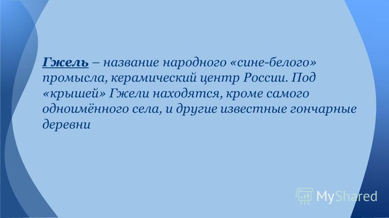 Гжель – название народного «сине-белого» промысла, керамический центр России. Под «крышей» Гжели находятся, кроме самого одноимённого села, и другие известные гончарные деревни