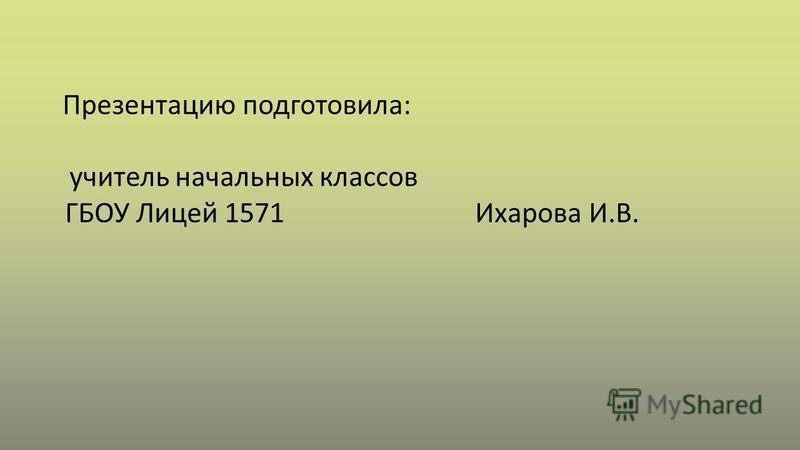 Презентацию подготовила: учитель начальных классов ГБОУ Лицей 1571 Ихарова И.В.