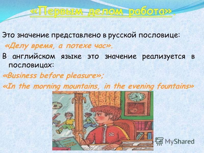Это значение представлено в русской пословице: «Делу время, а потехе час». В английском языке это значение реализуется в пословицах: «Business before pleasure»; «In the morning mountains, in the evening fountains»