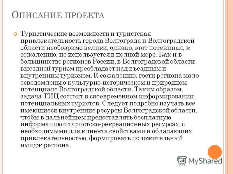 О ПИСАНИЕ ПРОЕКТА Туристические возможности и туристская привлекательность города Волгограда и Волгоградской области необозримо велики, однако, этот потенциал, к сожалению, не используется в полной мере. Как и в большинстве регионов России, в Волгогр