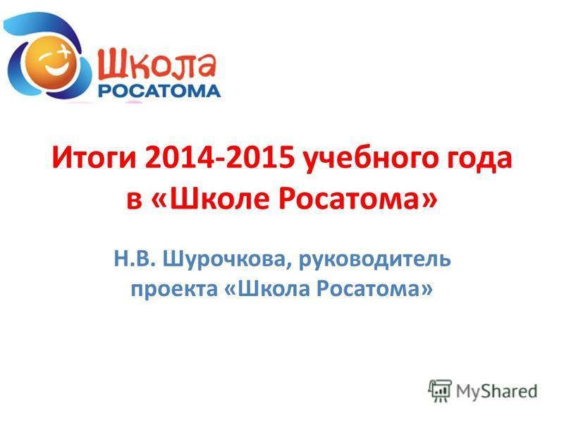 Итоги 2014-2015 учебного года в «Школе Росатома» Н.В. Шурочкова, руководитель проекта «Школа Росатома»