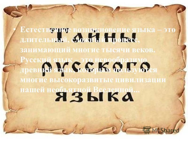 Естественное возникновение языка – это длительный, сложный процесс, занимающий многие тысячи веков. Русский язык – это невообразимо древний язык, которым пользуются многие высокоразвитые цивилизации нашей необъятной Вселенной...