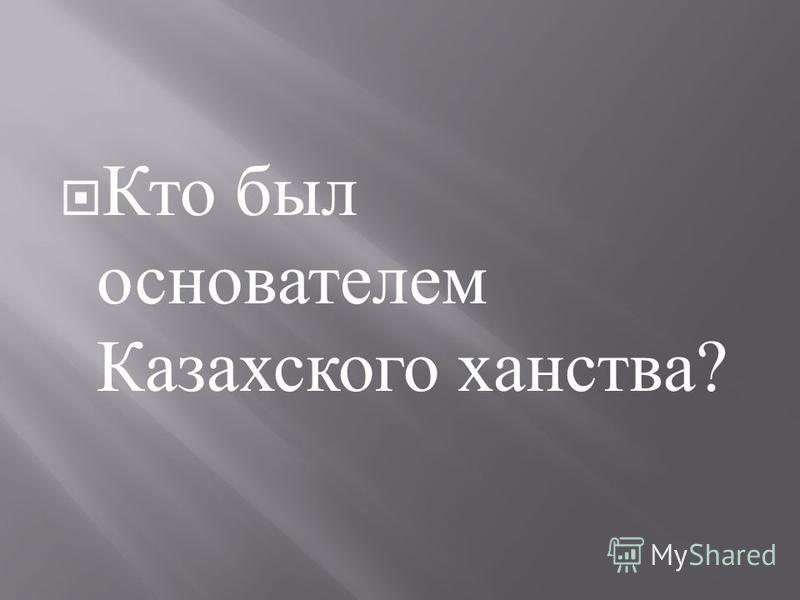 Кто был основателем Казахского ханства ?