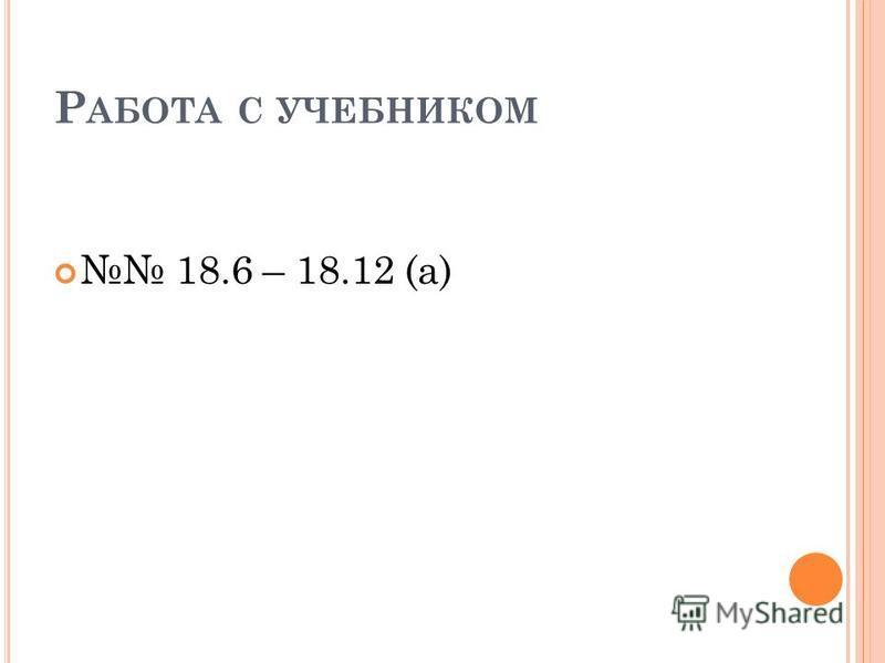 Р АБОТА С УЧЕБНИКОМ 18.6 – 18.12 (а)