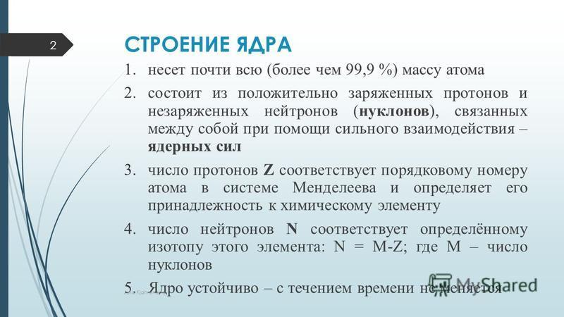 СТРОЕНИЕ ЯДРА 1. несет почти всю (более чем 99,9 %) массу атома 2. состоит из положительно заряженных протонов и незаряженных нейтронов (нуклонов), связанных между собой при помощи сильного взаимодействия – ядерных сил 3. число протонов Z соответству