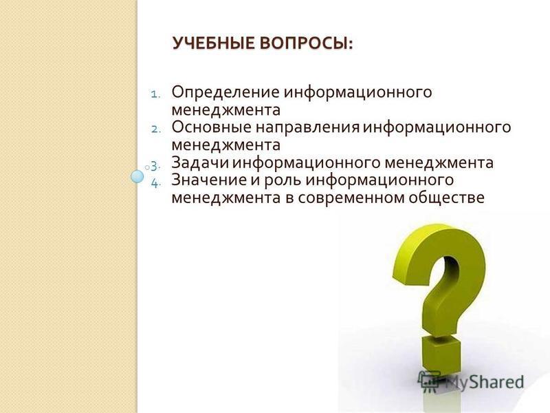 УЧЕБНЫЕ ВОПРОСЫ : 1. Определение информационного менеджмента 2. Основные направления информационного менеджмента 3. Задачи информационного менеджмента 4. Значение и роль информационного менеджмента в современном обществе