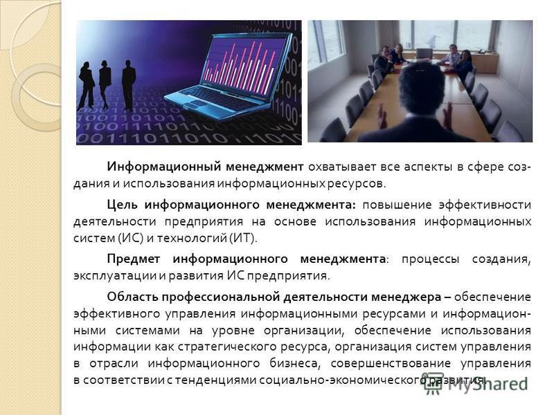 Информационный менеджмент охватывает все аспекты в сфере создания и использования информационных ресурсов. Цель информационного менеджмента : повышение эффективности деятельности предприятия на основе использования информационных систем ( ИС ) и техн