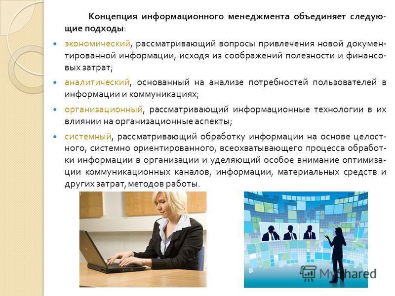 Концепция информационного менеджмента объединяет следующие подходы : экономический, рассматривающий вопросы привлечения новой документированной информации, исходя из соображений полезности и финансовых затрат ; аналитический, основанный на анализе по