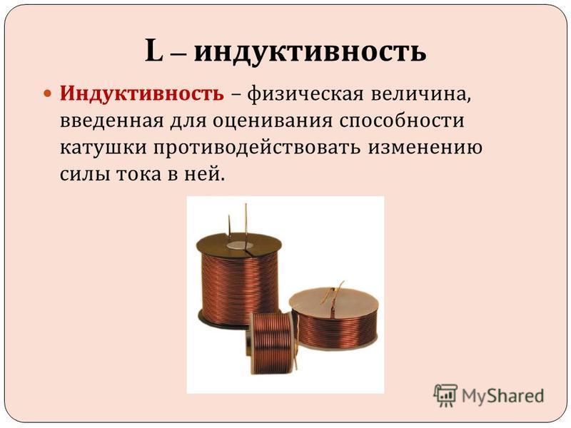 L – индуктивность Индуктивность – физическая величина, введенная для оценивания способности катушки противодействовать изменению силы тока в ней.