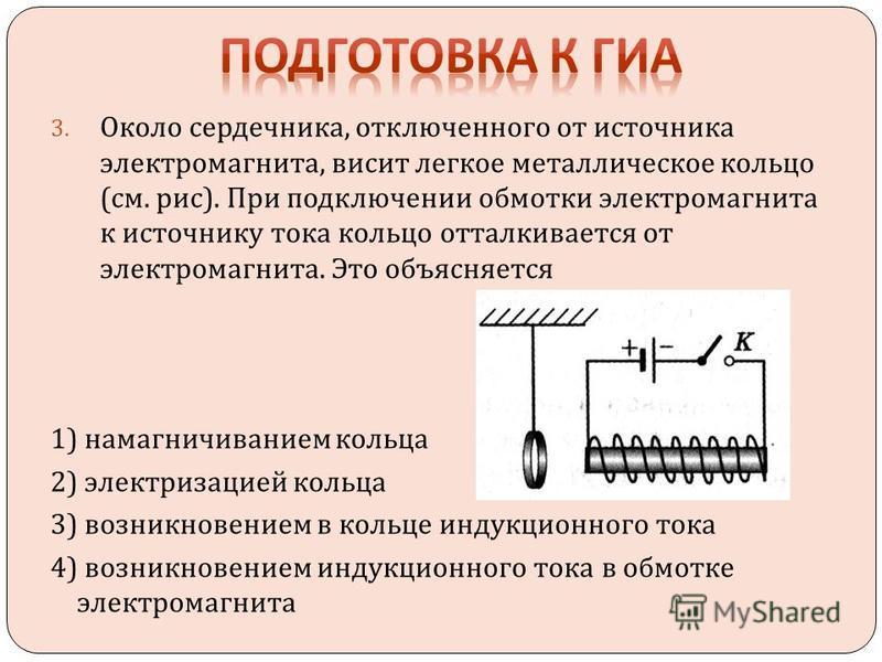 3. Около сердечника, отключенного от источника электромагнита, висит легкое металлическое кольцо ( см. рис ). При подключении обмотки электромагнита к источнику тока кольцо отталкивается от электромагнита. Это объясняется 1) намагничиванием кольца 2)