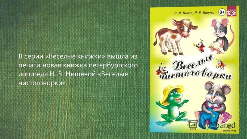 В серии «Веселые книжки» вышла из печати новая книжка петербургского логопеда Н. В. Нищевой «Веселые чистоговорки».