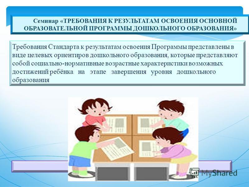 Семинар «ТРЕБОВАНИЯ К РЕЗУЛЬТАТАМ ОСВОЕНИЯ ОСНОВНОЙ ОБРАЗОВАТЕЛЬНОЙ ПРОГРАММЫ ДОШКОЛЬНОГО ОБРАЗОВАНИЯ» Требования Стандарта к результатам освоения Программы представлены в виде целевых ориентиров дошкольного образования, которые представляют собой со