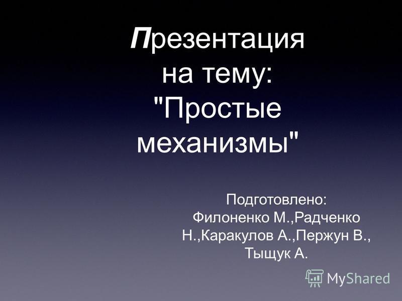 Презентация на тему: Простые механизмы Подготовлено: Филоненко М.,Радченко Н.,Каракулов А.,Пержун В., Тыщук А.