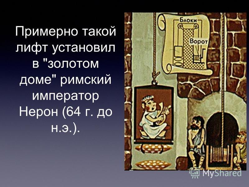 Примерно такой лифт установил в золотом доме римский император Нерон (64 г. до н.э.).
