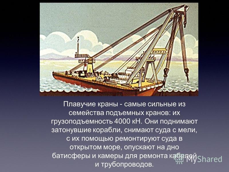 Плавучие краны - самые сильные из семейства подъемных кранов: их грузоподъемность 4000 кН. Они поднимают затонувшие корабли, снимают суда с мели, с их помощью ремонтируют суда в открытом море, опускают на дно батисферы и камеры для ремонта кабелей и