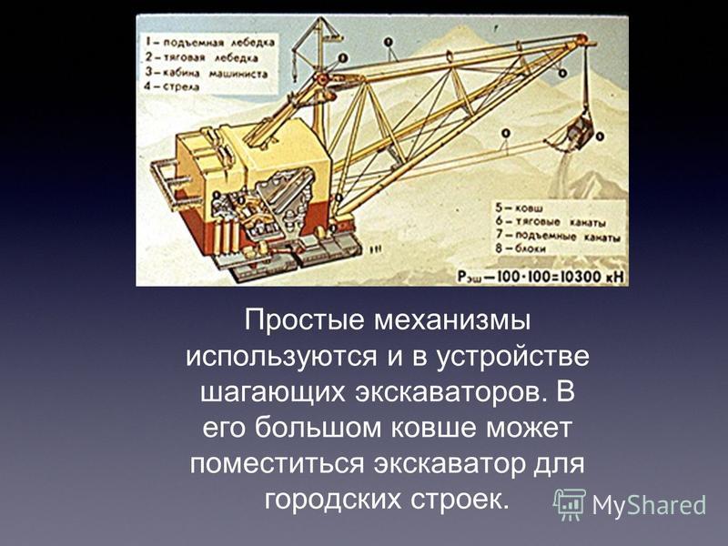 Простые механизмы используются и в устройстве шагающих экскаваторов. В его большом ковше может поместиться экскаватор для городских строек.