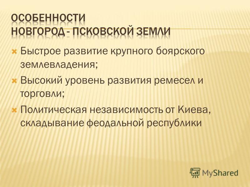 Быстрое развитие крупного боярского землевладения; Высокий уровень развития ремесел и торговли; Политическая независимость от Киева, складывание феодальной республики