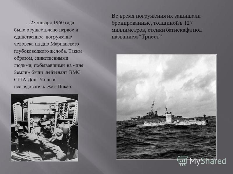 …23 января 1960 года было осуществлено первое и единственное погружение человека на дно Марианского глубоководного желоба. Таким образом, единственными людьми, побывавшими на « дне Земли » были лейтенант ВМС США Дон Уолш и исследователь Жак Пикар. Во