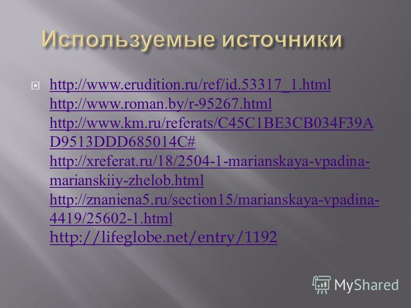 http://www.erudition.ru/ref/id.53317_1. html http://www.roman.by/r-95267. html http://www.km.ru/referats/C45C1BE3CB034F39A D9513DDD685014C# http://xreferat.ru/18/2504-1-marianskaya-vpadina- marianskiiy-zhelob.html http://znaniena5.ru/section15/marian