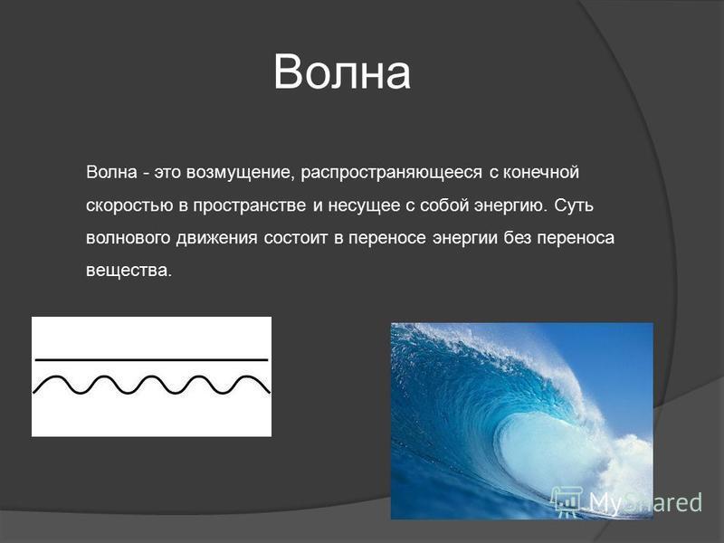 Волна Волна - это возмущение, распространяющееся с конечной скоростью в пространстве и несущее с собой энергию. Суть волнового движения состоит в переносе энергии без переноса вещества.