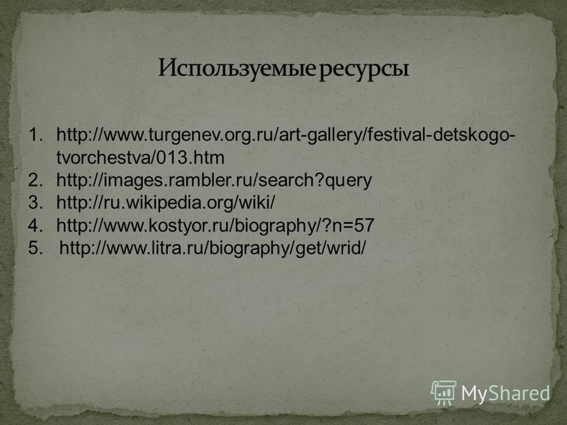 1.http://www.turgenev.org.ru/art-gallery/festival-detskogo- tvorchestva/013. htm 2.http://images.rambler.ru/search?query 3.http://ru.wikipedia.org/wiki/ 4.http://www.kostyor.ru/biography/?n=57 5. http://www.litra.ru/biography/get/wrid/