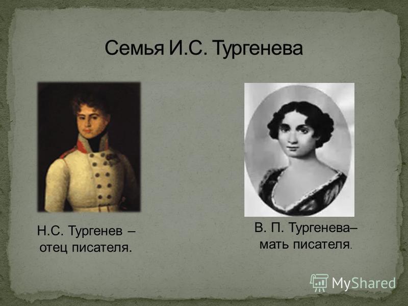 Н.С. Тургенев – отец писателя. В. П. Тургенева– мать писателя.