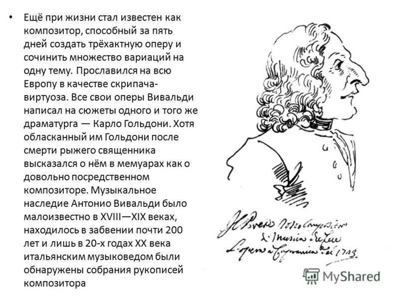 Ещё при жизни стал известен как композитор, способный за пять дней создать трёхактную оперу и сочинить множество вариаций на одну тему. Прославился на всю Европу в качестве скрипача- виртуоза. Все свои оперы Вивальди написал на сюжеты одного и того ж