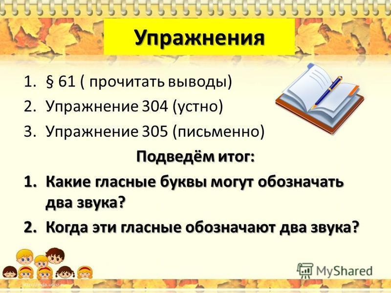 Упражнения 1.§ 61 ( прочитать выводы) 2. Упражнение 304 (устно) 3. Упражнение 305 (письменно) Подведём итог: 1. Какие гласные буквы могут обозначать два звука? 2. Когда эти гласные обозначают два звука?