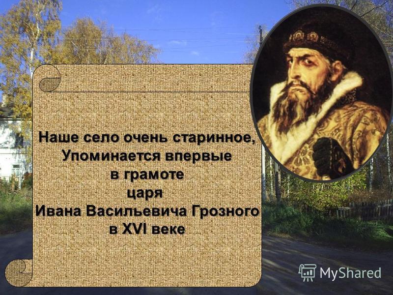 Наше село очень старинное, Упоминается впервые в грамоте в грамоте царя Ивана Васильевича Грозного в XVI веке