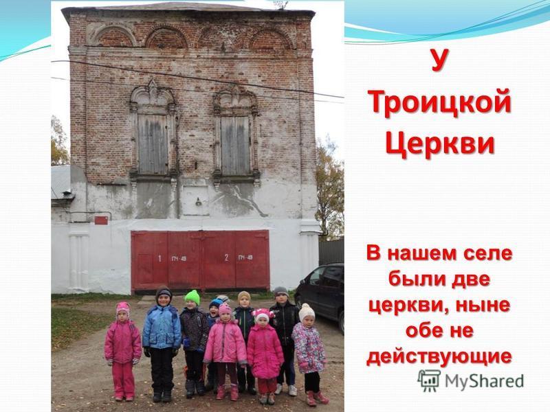У Троицкой Церкви В нашем селе были две церкви, ныне обе не действующие
