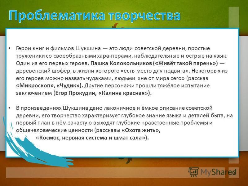 Герои книг и фильмов Шукшина это люди советской деревни, простые труженики со своеобразными характерами, наблюдательные и острые на язык. Один из его первых героев, Пашка Колокольников («Живёт такой парень») деревенский шофёр, в жизни которого «есть