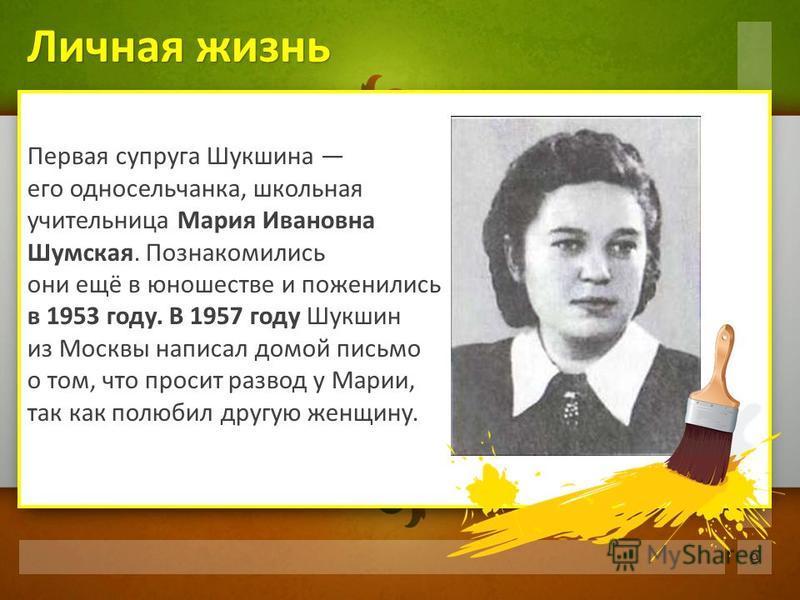 Первая супруга Шукшина его односельчанка, школьная учительница Мария Ивановна Шумская. Познакомились они ещё в юношестве и поженились в 1953 году. В 1957 году Шукшин из Москвы написал домой письмо о том, что просит развод у Марии, так как полюбил дру