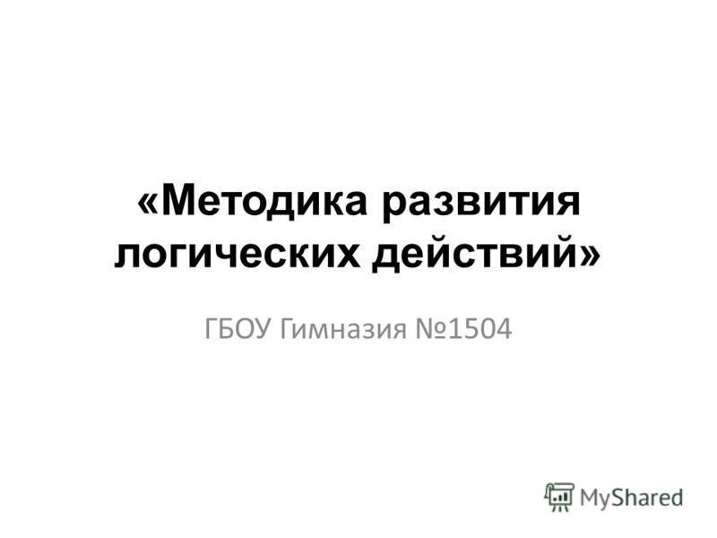 «Методика развития логических действий» ГБОУ Гимназия 1504