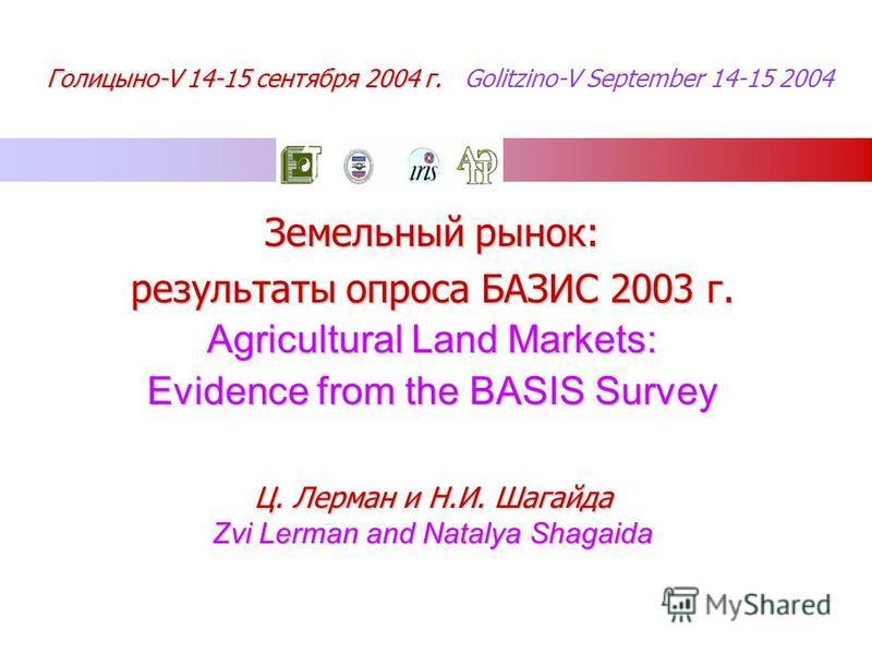 Земельный рынок: результаты опроса БАЗИС 2003 г. Agricultural Land Markets: Evidence from the BASIS Survey Ц. Лерман и Н.И. Шагайда Zvi Lerman and Natalya Shagaida Голицыно-V 14-15 сентября 2004 г. Голицыно-V 14-15 сентября 2004 г. Golitzino-V Septem