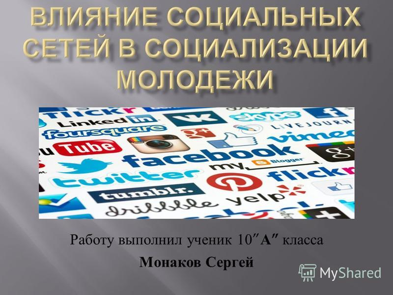 Работу выполнил ученик 10 А класса Монаков Сергей