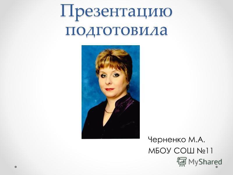 Презентацию подготовила Черненко М.А. МБОУ СОШ 11