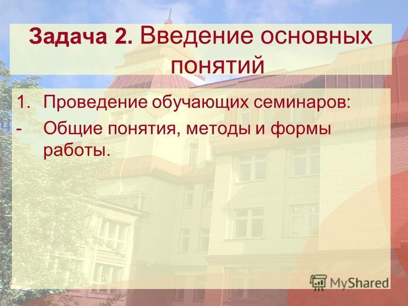 Задача 2. Введение основных понятий 1. Проведение обучающих семинаров: -Общие понятия, методы и формы работы.
