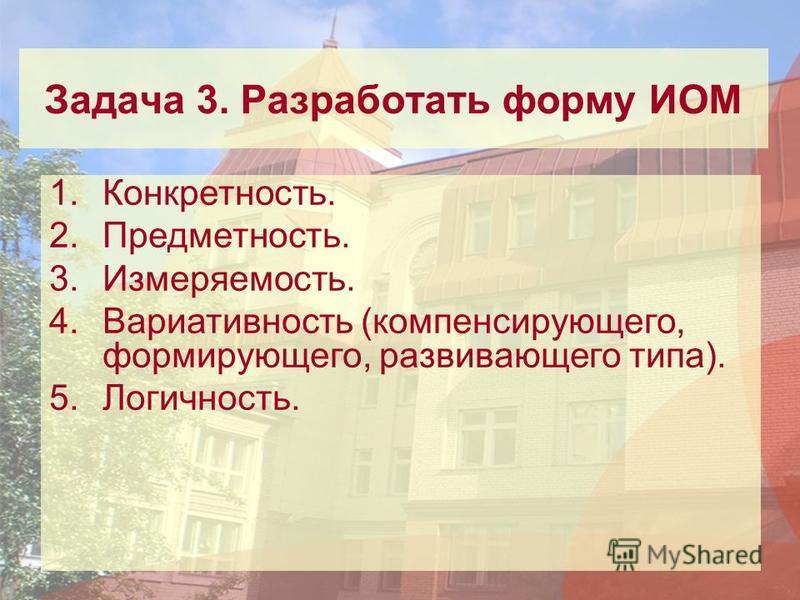 Задача 3. Разработать форму ИОМ 1.Конкретность. 2.Предметность. 3.Измеряемость. 4. Вариативность (компенсирующего, формирующего, развивающего типа). 5.Логичность.